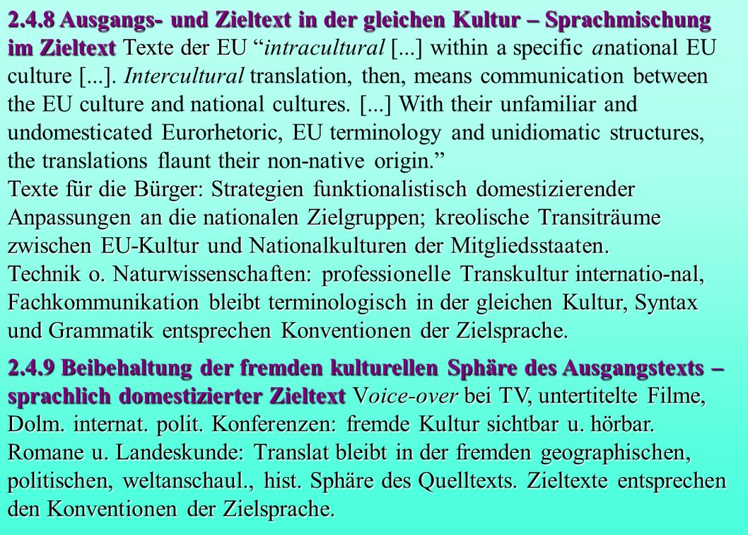 2.4.8 Ausgangs- und Zieltext in der gleichen Kultur – Sprachmischung im Zieltext Texte der EU intracultural [...] within a specific anational EU culture [...]. Intercultural translation, then, means communication between the EU culture and national cultures. [...] With their unfamiliar and undomesticated Eurorhetoric, EU terminology and unidiomatic structures, the translations flaunt their non-native origin.